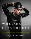 The Well-Built Triathlete: A Performance-Minded Approach to Triathlon - Matt Dixon