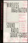 Wireless Imagination: Sound, Radio, and the Avant-Garde - Douglas A. Kahn, Douglas Kahn