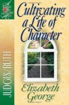 Cultivating a Life of Character: Judges/Ruth - Elizabeth George