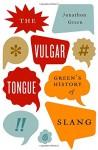The Vulgar Tongue: Green's History of Slang - Jonathon Green