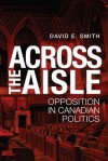 Across the Aisle: Opposition in Canadian Politics - David E. Smith