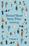 Bristol Short Story Prize Anthology Vol 6 - Paul McMichael, Deepa Anappara, Anne Corlett, Michael Bird, Joanna Campbell, Ric Carter, Ruth Corkill, Krishan Coupland