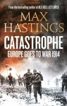 Catastrophe: Europe Goes to War 1914 - Max Hastings