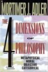 The Four Dimensions of Philosophy: Metaphysical, Moral, Objective, Categorical - Mortimer J. Adler