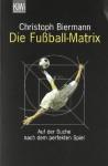 Die Fußball-Matrix. Auf der Suche nach dem perfekten Spiel. - Christoph Biermann