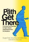 The Path to Get There: a Common Core Road Map for Higher Student Achievement Across the Disciplines - Douglas Fisher, Nancy Frey, Cristina Alfaro