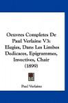 Oeuvres Completes de Paul Verlaine V3: Elegies, Dans Les Limbes Dedicaces, Epigrammes, Invectives, Chair (1899) - Paul Verlaine