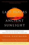 The Last Hours of Ancient Sunlight: The Fate of the World and What We Can Do Before It's Too Late - Thom Hartmann, Joseph Chilton Pearce, Neale Donald Walsch