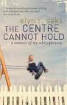 The Centre Cannot Hold: A Memoir Of My Schizophrenia - Elyn R. Saks