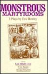 Monstrous Martyrdoms: 3 Plays - Eric Bentley