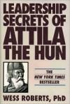 Leadership Secrets of Attila the Hun - Wess Roberts