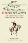 How George Washington Fleeced the Nation: And Other Little Secrets Airbrushed From History - Phil Mason