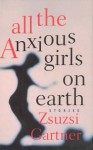 All the Anxious Girls on Earth - Zsuzsi Gartner