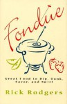 Fondue: Great Food To Dip, Dunk, Savor, And Swirl - Rick Rodgers
