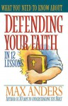 What You Need to Know about Defending Your Faith in 12 Lessons - Max E. Anders