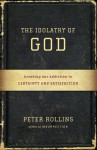 The Idolatry of God: Breaking Our Addiction to Certainty and Satisfaction - Peter Rollins