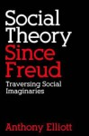 Social Theory Since Freud: Self and Society After Freud - Anthony Elliott
