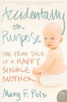 Accidentally on Purpose: The True Tale of a Happy Single Mother - Mary F. Pols