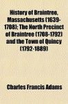 History of Braintree, Massachusetts (1639-1708); The North Precinct of Braintree (1708-1792) and the Town of Quincy (1792-1889) - Charles Francis Adams