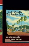 Must I Weep for the Dancing Bear, and Other Stories - Louis Phillips