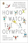 How to Watch the Olympics: The Essential Guide to the Rules, Statistics, Heroes, and Zeroes of Every Sport - David Goldblatt, Johnny Acton