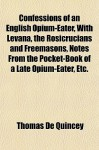 Confessions of an English opium-eater, with Levana, the Rosicrucians & Freemasons, Notes from the Pocket-book of a Late Opium-eater etc. - Thomas de Quincey