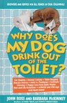 Why Does My Dog Drink Out of the Toilet: Answers and Advice for All Kinds of Dog Dilemmas - John Ross, Barbara McKinney