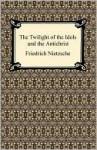 The Twilight of the Idols/The Antichrist - Friedrich Nietzsche