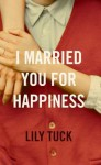 I Married You for Happiness - Lily Tuck