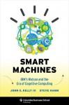 Smart Machines: IBM's Watson and the Era of Cognitive Computing - John E. Kelly III, Steve Hamm
