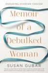 Memoir of a Debulked Woman: Enduring Ovarian Cancer - Susan Gubar