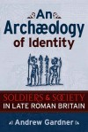Archaeology of Identity: Soldiers and Society in Late Roman Britain - Andrew Gardner
