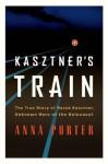 Kasztner's Train: The True Story of Rezso Kasztner, Unknown Hero of the Holocaust - Anna Porter