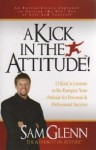 A Kick in the Attitude! 13 Kick'n Lessons to Re-Energize Your Attitude for Personal & Professional Success - Sam Glenn