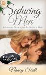 Seducing Men: Advanced Strategies To Seduce Men (seduction techniques, how to get a man, get your ex back, flirting ... how to get a husband, How to seduce men) - Nancy Scott