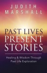 Past Lives, Present Stories: Healing & Wisdom Through Past Life Exploration - Judith Marshall