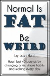 Normal is Fat; Be Weird. How I lost 40 pounds by changing a few simple habits and walking every day. - Josh Hunt