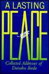 A Lasting Peace: Collected Addresses Of Daisaku Ikeda - Daisaku Ikeda