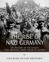 The Rise of Nazi Germany: The History of the Events that Brought Adolf Hitler to Power - Charles River Editors