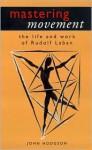 Mastering Movement: The Life and Work of Rudolf Laban - John Hodgson, Emlyn Williams