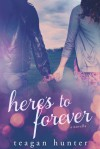 Here's to Forever - Teagan Hunter