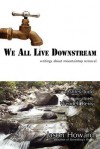 We All Live Downstream: Writings about Mountaintop Removal - Jason Howard