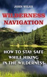 Wilderness Navigation: How to Stay Safe While Hiking in the Wilderness - John Wilks