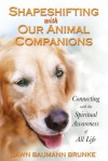 Shapeshifting with Our Animal Companions: Connecting with the Spiritual Awareness of All Life - Dawn Baumann Brunke