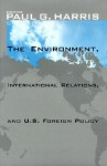 The Environment, International Relations, and U.S. Foreign Policy - Paul G. Harris
