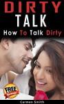 Dirty Talk: How To Talk Dirty (Dirty Talk for Women, Dirty Talk for Men, Dirty Talk Examples, Couple Intimacy) - Carmen Smith