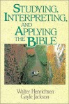 Studying, Interpreting, and Applying the Bible - Walter A. Henrichsen, Gayle Jackson