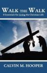 Walk the Walk: Eight Essentials for Living The Christian Life - Calvin M. Hooper