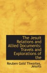 The Jesuit Relations and Allied Documents: Travels and Explorations of the - Reuben Gold Thwaites