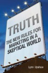 Truth: The New Rules for Marketing in a Skeptical World - Lynn B. Upshaw